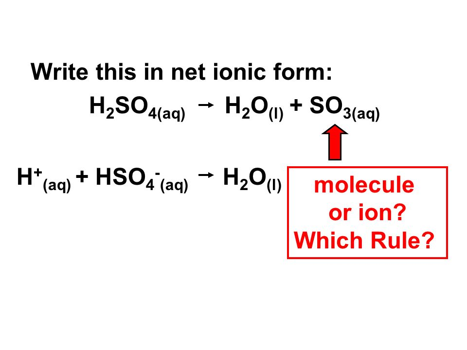 Write this in net ionic form: H 2 SO 4(aq) H 2 O (l) + SO 3(aq) H + (aq) + HSO 4 - (aq) H 2 O (l) molecule or ion.