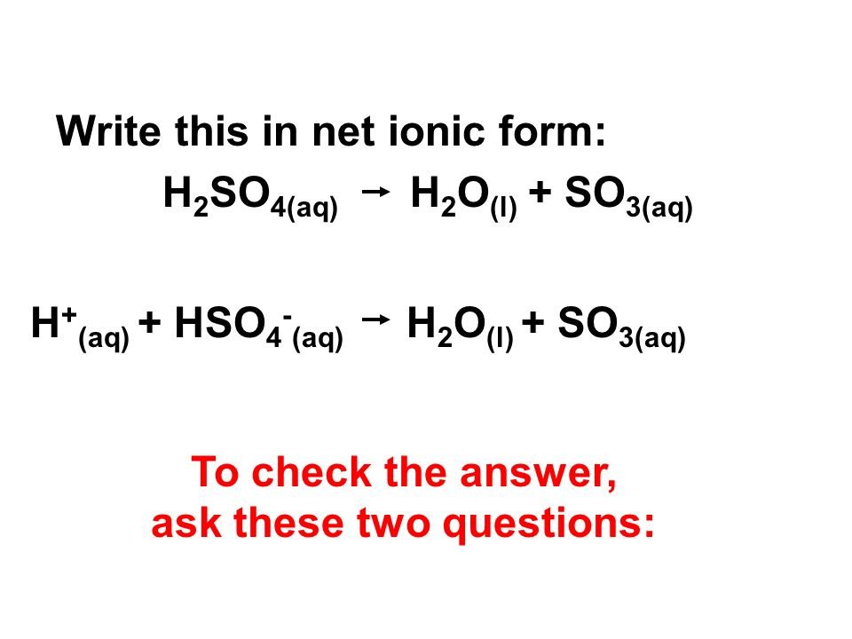 Write this in net ionic form: H 2 SO 4(aq) H 2 O (l) + SO 3(aq) H + (aq) + HSO 4 - (aq) H 2 O (l) + SO 3(aq) To check the answer, ask these two questions: