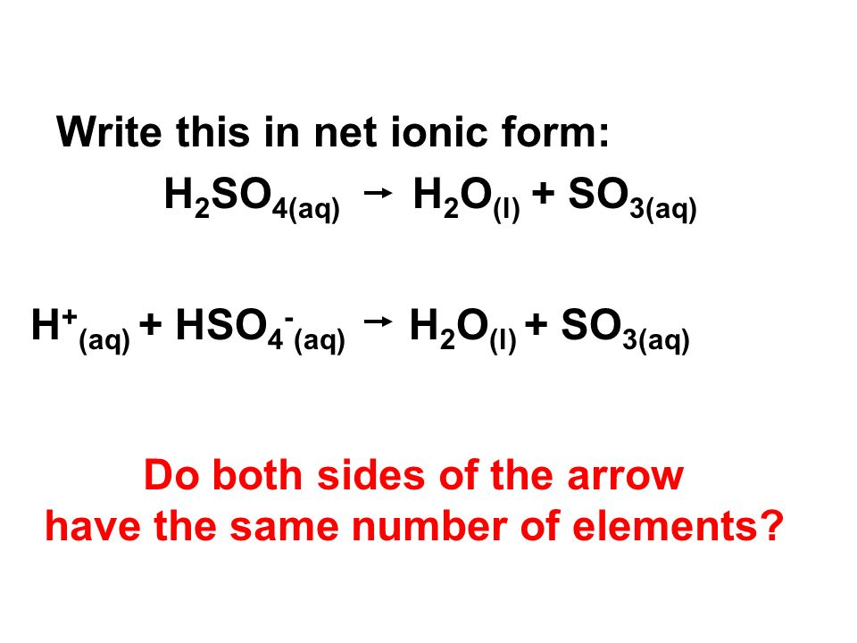 Write this in net ionic form: H 2 SO 4(aq) H 2 O (l) + SO 3(aq) H + (aq) + HSO 4 - (aq) H 2 O (l) + SO 3(aq) Do both sides of the arrow have the same number of elements