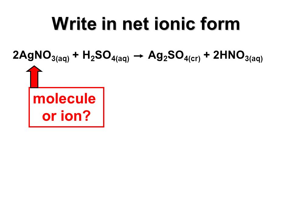 Write in net ionic form 2AgNO 3(aq) + H 2 SO 4(aq) Ag 2 SO 4(cr) + 2HNO 3(aq) molecule or ion