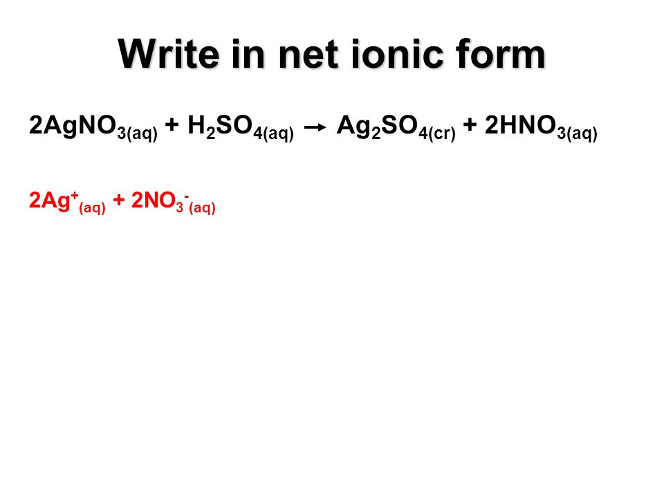 2AgNO 3(aq) + H 2 SO 4(aq) Ag 2 SO 4(cr) + 2HNO 3(aq) 2Ag + (aq) + 2NO 3 - (aq) Write in net ionic form