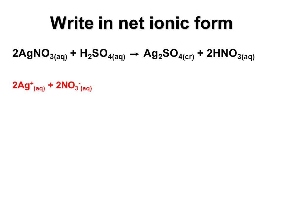 2AgNO 3(aq) + H 2 SO 4(aq) Ag 2 SO 4(cr) + 2HNO 3(aq) 2Ag + (aq) + 2NO 3 - (aq) Write in net ionic form