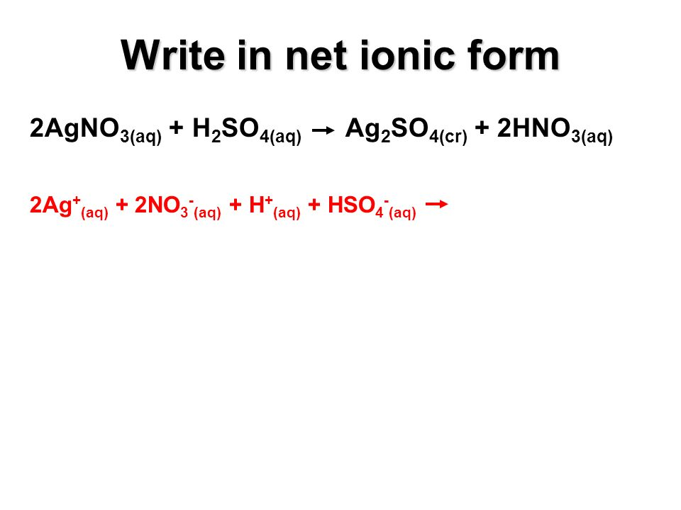 2AgNO 3(aq) + H 2 SO 4(aq) Ag 2 SO 4(cr) + 2HNO 3(aq) 2Ag + (aq) + 2NO 3 - (aq) + H + (aq) + HSO 4 - (aq) Write in net ionic form