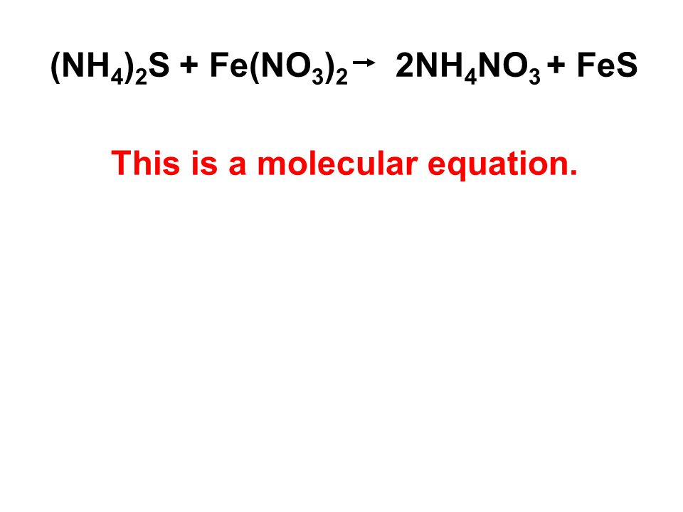 (NH 4 ) 2 S + Fe(NO 3 ) 2 2NH 4 NO 3 + FeS This is a molecular equation.