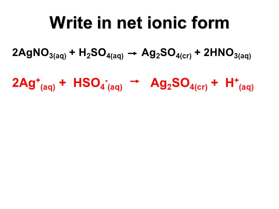 2AgNO 3(aq) + H 2 SO 4(aq) Ag 2 SO 4(cr) + 2HNO 3(aq) 2Ag + (aq) + HSO 4 - (aq) Ag 2 SO 4(cr) + H + (aq) Write in net ionic form