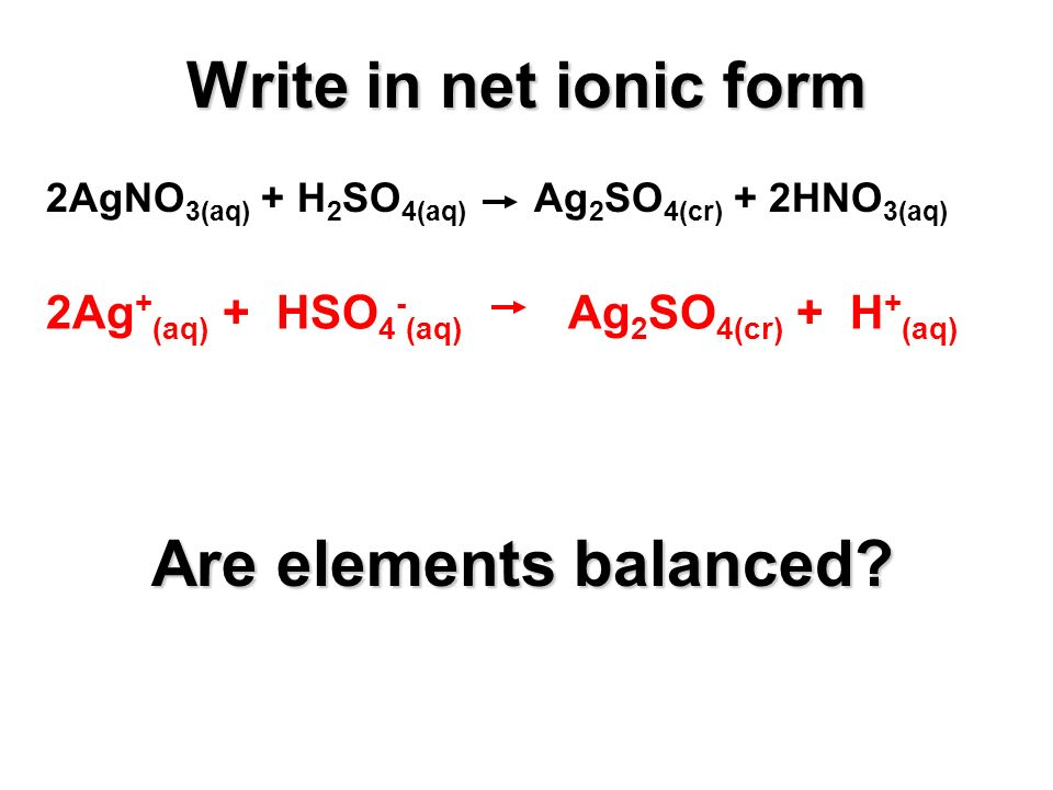 2AgNO 3(aq) + H 2 SO 4(aq) Ag 2 SO 4(cr) + 2HNO 3(aq) 2Ag + (aq) + HSO 4 - (aq) Ag 2 SO 4(cr) + H + (aq) Are elements balanced.