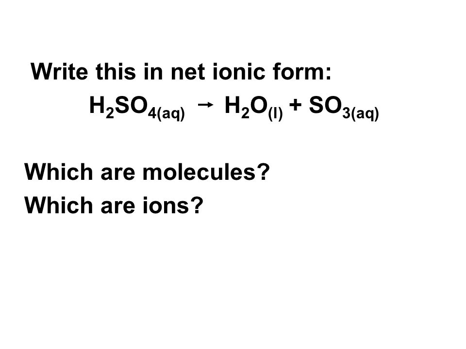 Write this in net ionic form: H 2 SO 4(aq) H 2 O (l) + SO 3(aq) Which are molecules? Which are ions?