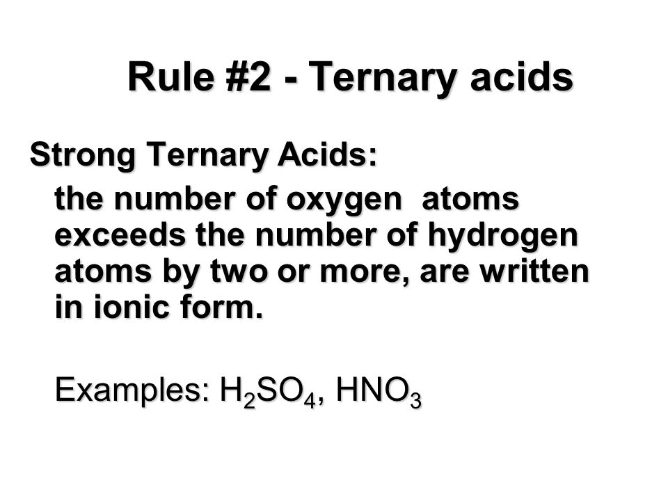 Rule #2 - Ternary acids Strong Ternary Acids: the number of oxygen atoms exceeds the number of hydrogen atoms by two or more, are written in ionic for