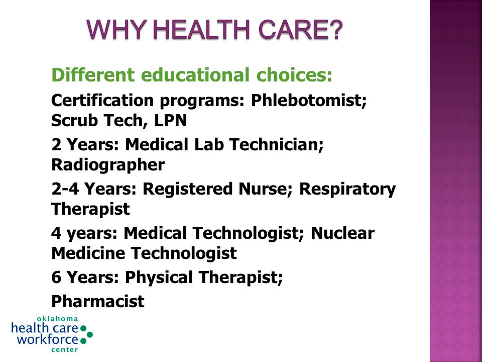 Different educational choices: Certification programs: Phlebotomist; Scrub Tech, LPN 2 Years: Medical Lab Technician; Radiographer 2-4 Years: Registered Nurse; Respiratory Therapist 4 years: Medical Technologist; Nuclear Medicine Technologist 6 Years: Physical Therapist; Pharmacist