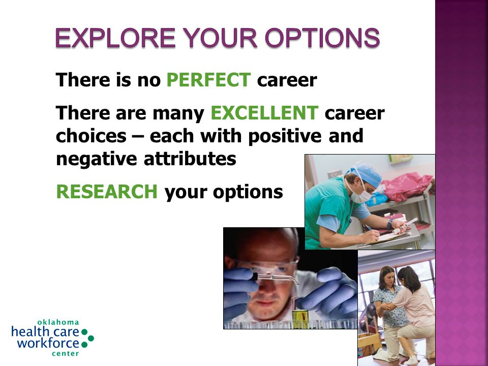 There is no PERFECT career There are many EXCELLENT career choices – each with positive and negative attributes RESEARCH your options