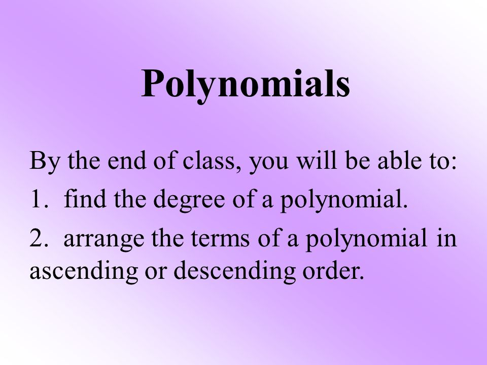 Polynomials By the end of class, you will be able to: 1. find the degree of a polynomial. 2. arrange the terms of a polynomial in ascending or descend
