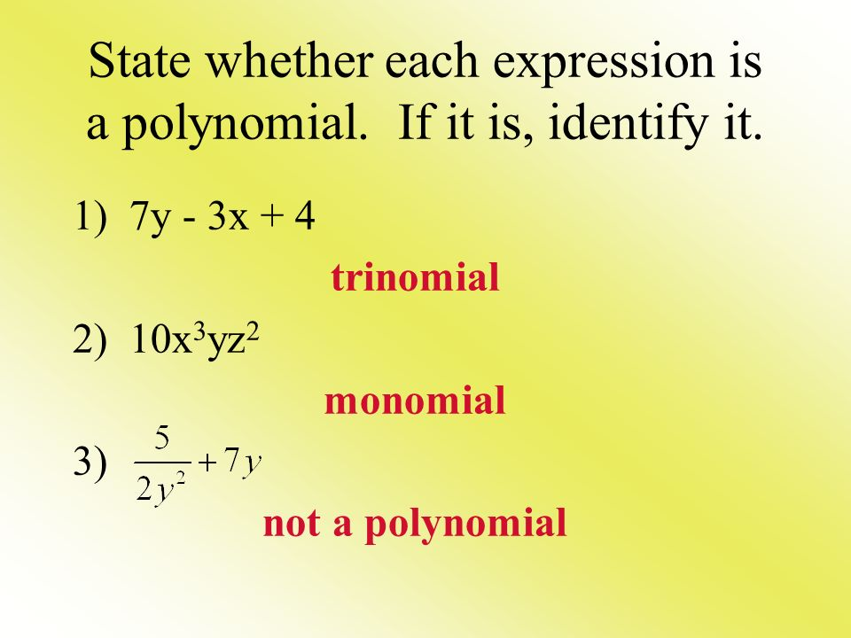 State whether each expression is a polynomial. If it is, identify it. 1) 7y - 3x + 4 trinomial 2) 10x 3 yz 2 monomial 3) not a polynomial