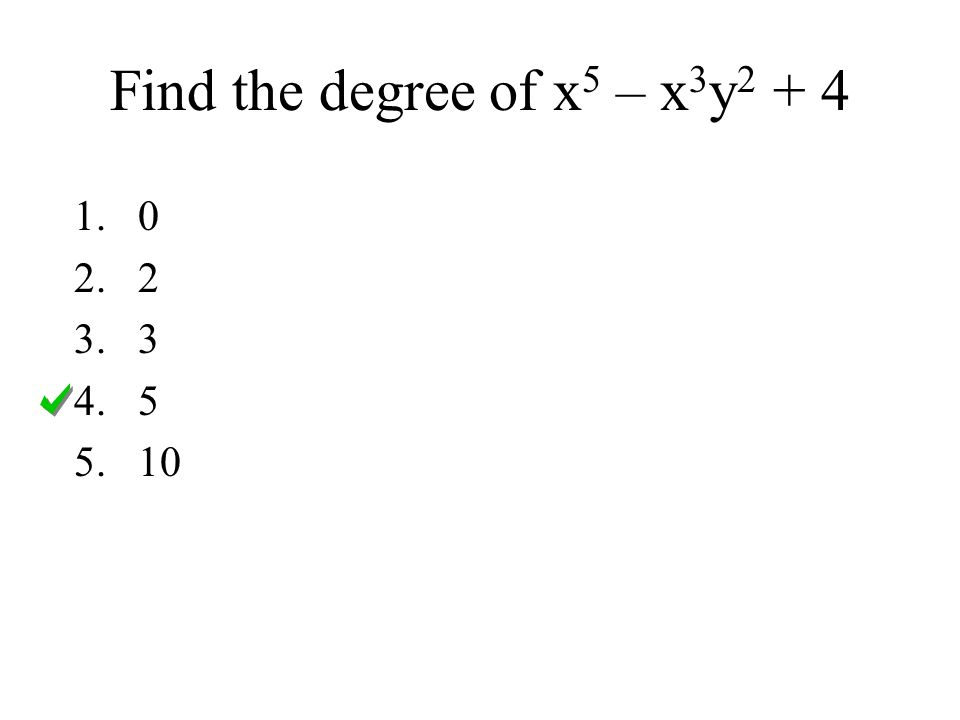 Find the degree of x 5 – x 3 y 2 + 4 1.0 2.2 3.3 4.5 5.10