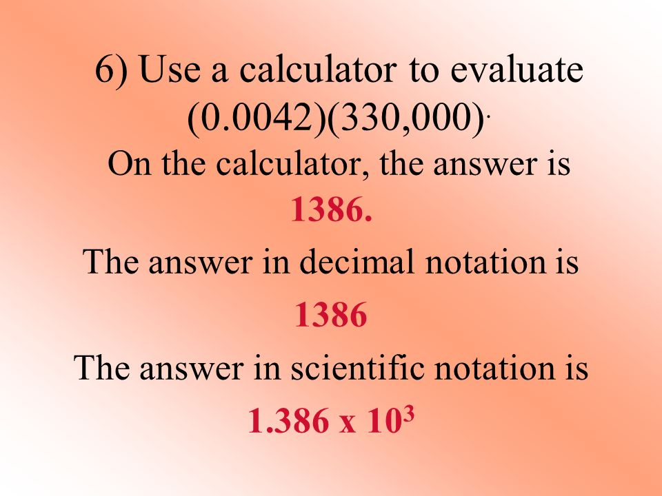 6) Use a calculator to evaluate (0.0042)(330,000). On the calculator, the answer is 1386. The answer in decimal notation is 1386 The answer in scienti