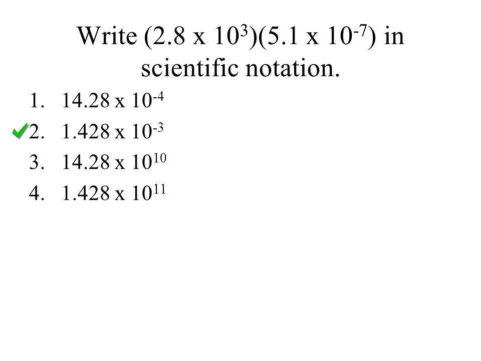 Write (2.8 x 10 3 )(5.1 x 10 -7 ) in scientific notation. 1.14.28 x 10 -4 2.1.428 x 10 -3 3.14.28 x 10 10 4.1.428 x 10 11