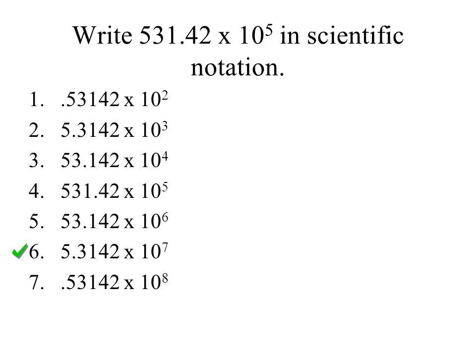 Write 531.42 x 10 5 in scientific notation. 1..53142 x 10 2 2.5.3142 x 10 3 3.53.142 x 10 4 4.531.42 x 10 5 5.53.142 x 10 6 6.5.3142 x 10 7 7..53142 x