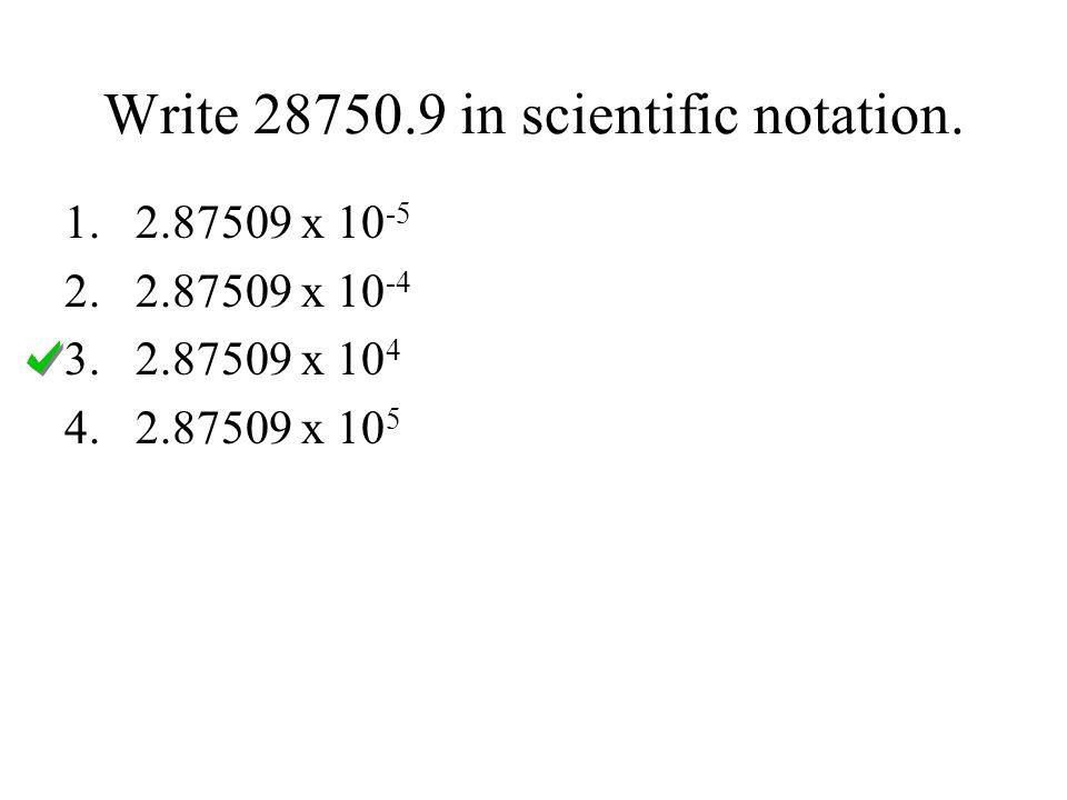 Write 28750.9 in scientific notation. 1.2.87509 x 10 -5 2.2.87509 x 10 -4 3.2.87509 x 10 4 4.2.87509 x 10 5
