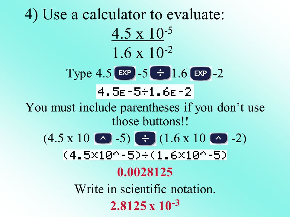 4) Use a calculator to evaluate: 4.5 x 10 -5 1.6 x 10 -2 Type 4.5 -5 1.6 -2 You must include parentheses if you dont use those buttons!! (4.5 x 10 -5)