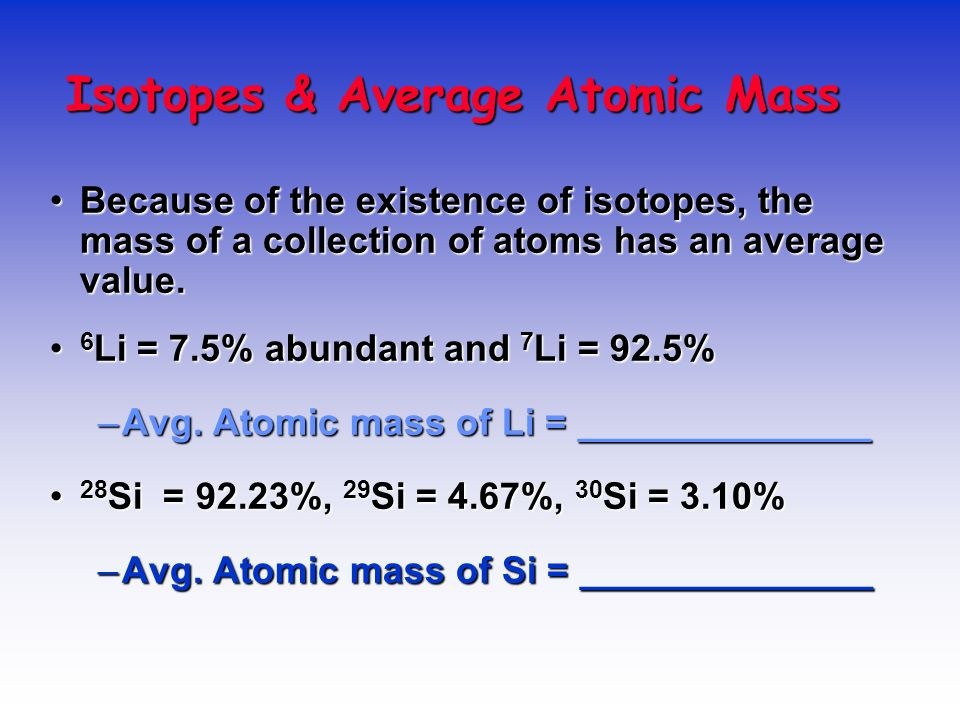 AVERAGE ATOMIC MASS Because of the existence of isotopes, the mass of a collection of atoms has an average value.Because of the existence of isotopes,