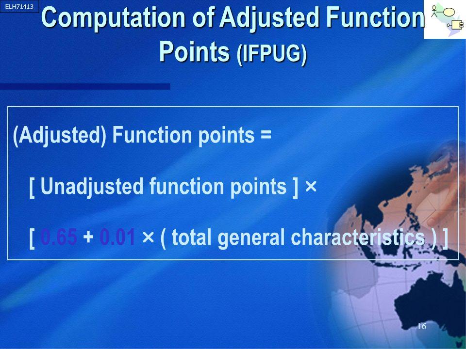 ELH71413 16 Computation of Adjusted Function Points (IFPUG) (Adjusted) Function points = [ Unadjusted function points ] [ 0.65 + 0.01 ( total general