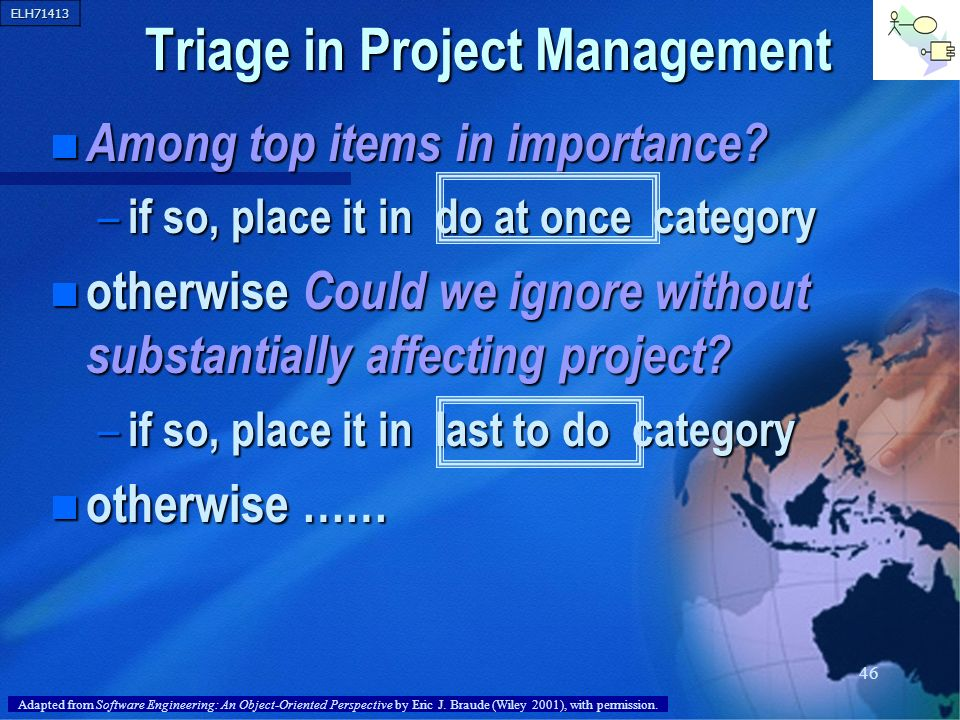 ELH71413 46 Triage in Project Management n Among top items in importance? – if so, place it in do at once category n otherwise Could we ignore without