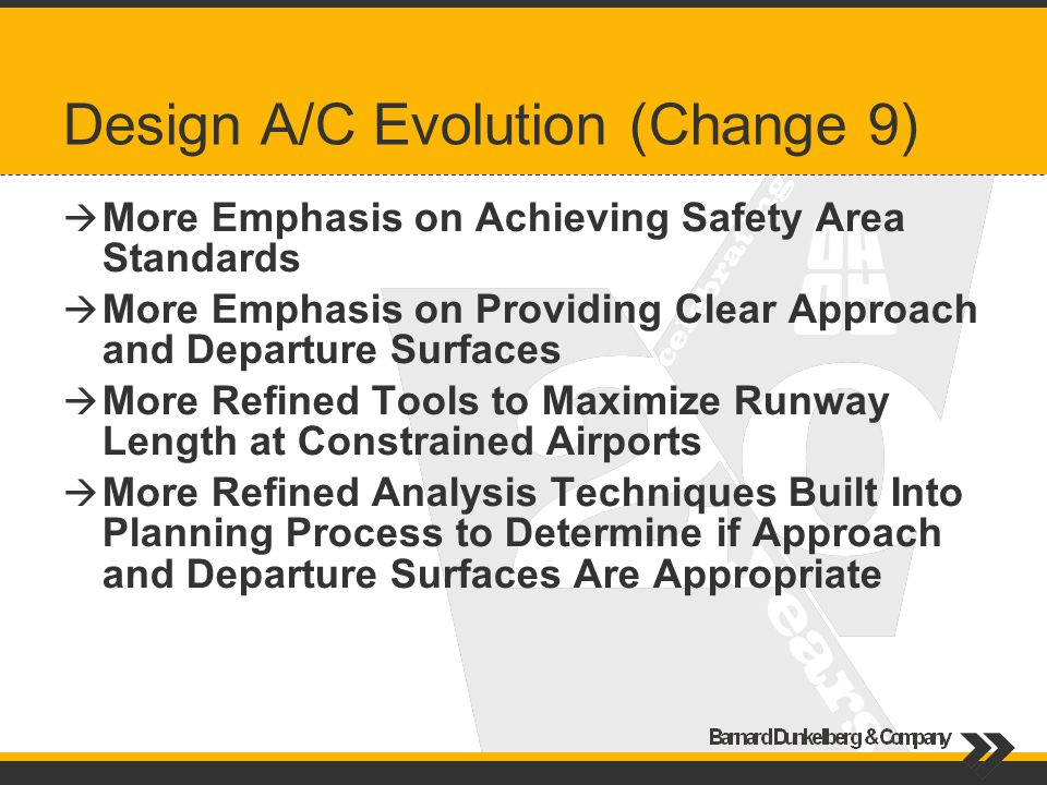 Design A/C Evolution (Change 9) More Emphasis on Achieving Safety Area Standards More Emphasis on Providing Clear Approach and Departure Surfaces More Refined Tools to Maximize Runway Length at Constrained Airports More Refined Analysis Techniques Built Into Planning Process to Determine if Approach and Departure Surfaces Are Appropriate