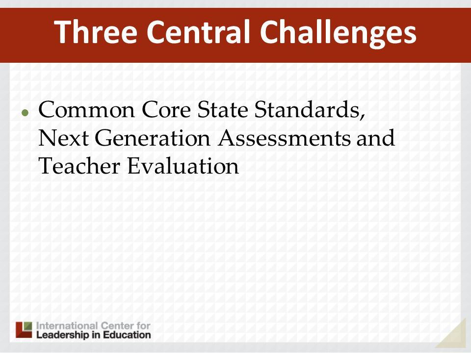Common Core State Standards, Next Generation Assessments and Teacher Evaluation Three Central Challenges