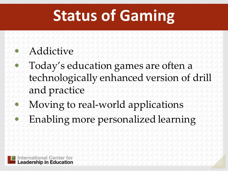 Addictive Todays education games are often a technologically enhanced version of drill and practice Moving to real-world applications Enabling more personalized learning Status of Gaming