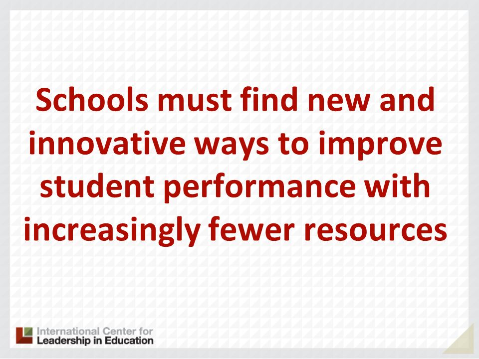 Schools must find new and innovative ways to improve student performance with increasingly fewer resources