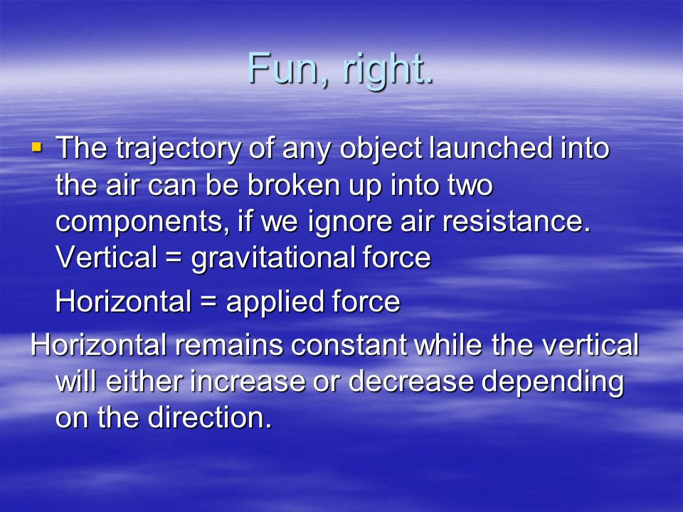 Fun, right. The trajectory of any object launched into the air can be broken up into two components, if we ignore air resistance. Vertical = gravitati