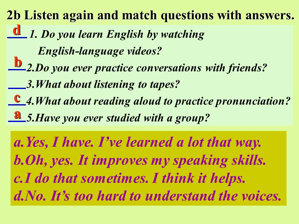 2b Listen again and match questions with answers. 1. Do you learn English by watching English-language videos? 2.Do you ever practice conversations wi
