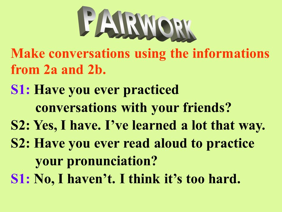 S1: Have you ever practiced conversations with your friends? S2: Yes, I have. Ive learned a lot that way. S2: Have you ever read aloud to practice you