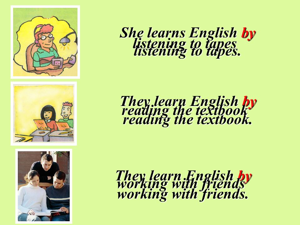 She learns English by listening to tapes. They learn English by reading the textbook. They learn English by working with friends. listening to tapes r