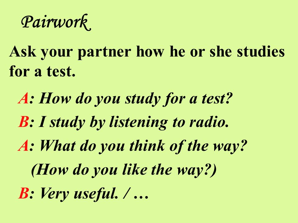 A: How do you study for a test? B: I study by listening to radio. A: What do you think of the way? (How do you like the way?) B: Very useful. / … Pair