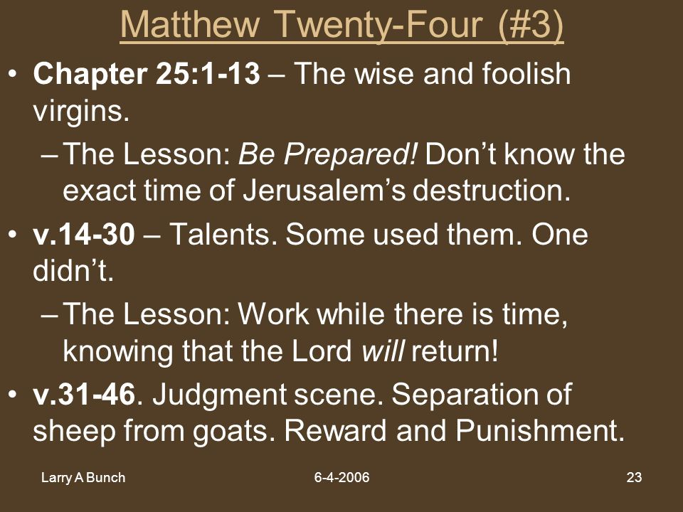 Larry A Bunch6-4-200623 Matthew Twenty-Four (#3) Chapter 25:1-13 – The wise and foolish virgins. –The Lesson: Be Prepared! Dont know the exact time of
