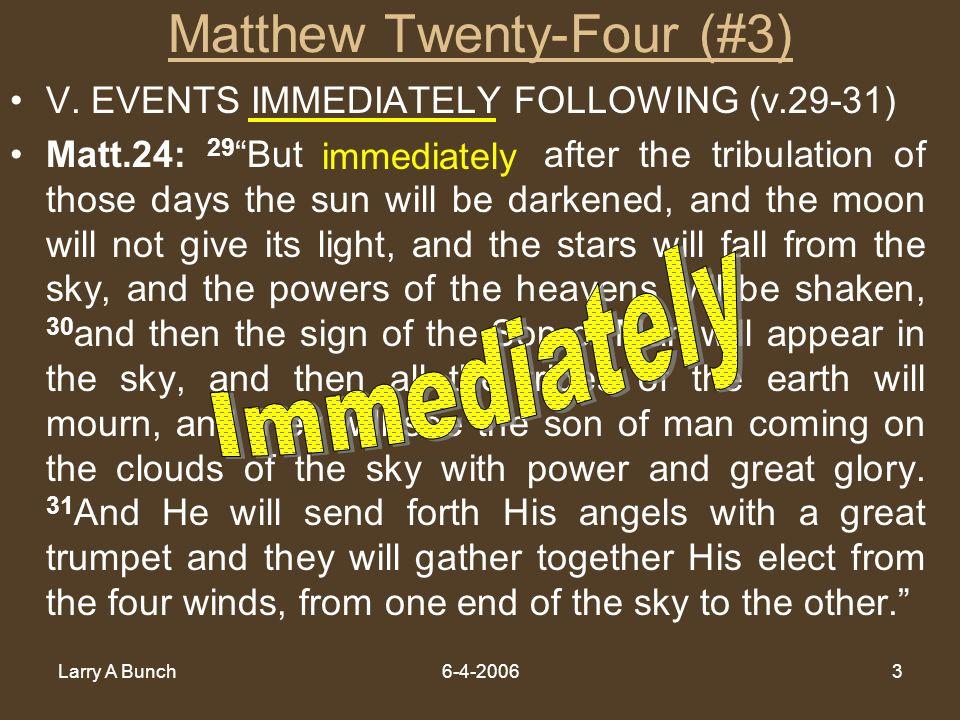 Larry A Bunch6-4-20063 Matthew Twenty-Four (#3) V. EVENTS IMMEDIATELY FOLLOWING (v.29-31) Matt.24: 29 But immediately after the tribulation of those d