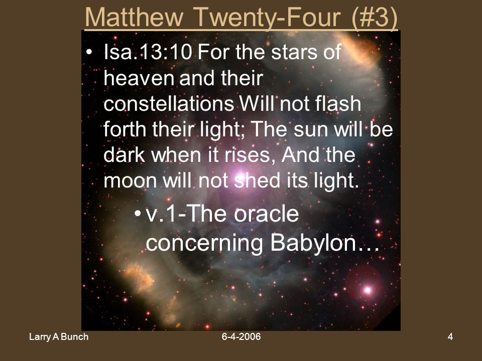 Larry A Bunch6-4-20064 Matthew Twenty-Four (#3) Isa.13:10 For the stars of heaven and their constellations Will not flash forth their light; The sun w