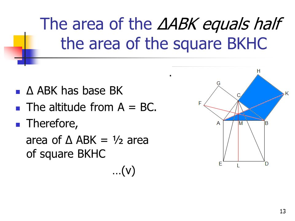 12 O.K. -- Let us consider ΔABK & ΔDBC They are congruent, because BD = BA (why?) BC = BK, (why?) ABK = ABC + CBK = CBA + ABD = DBC Hence by SAS, Δ AB