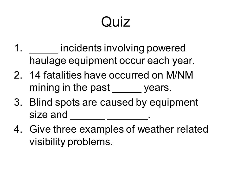 Quiz 1._____ incidents involving powered haulage equipment occur each year.
