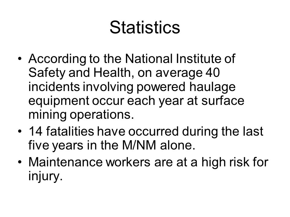 Statistics According to the National Institute of Safety and Health, on average 40 incidents involving powered haulage equipment occur each year at surface mining operations.