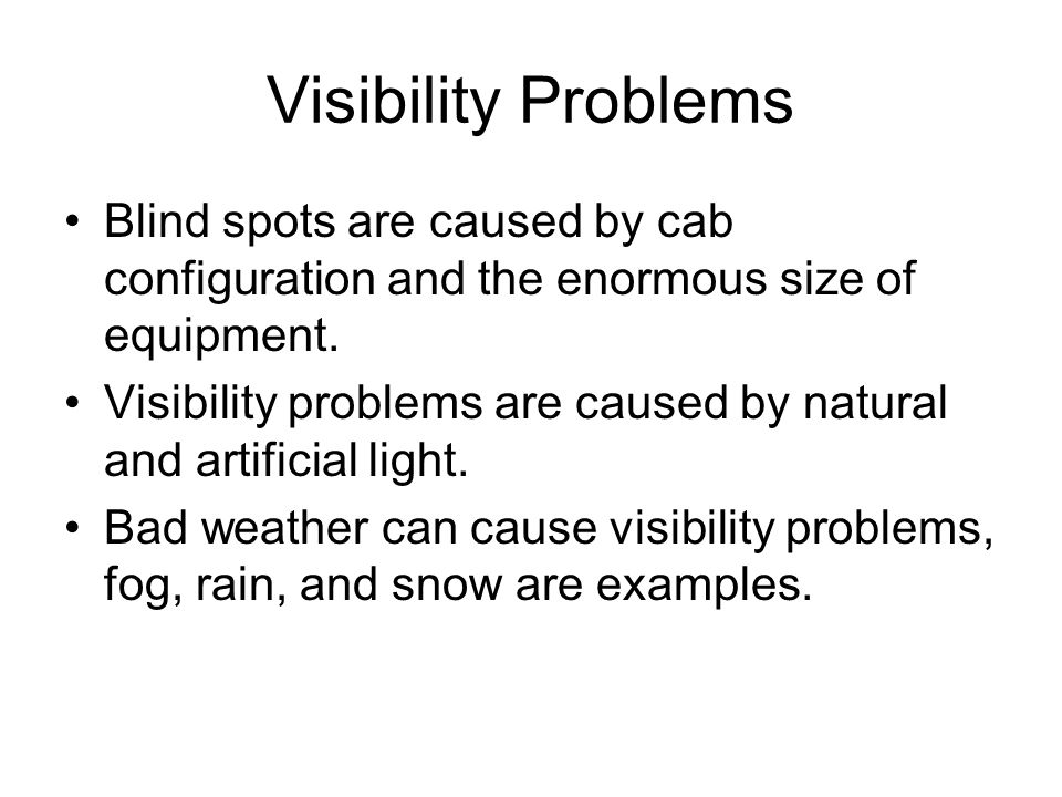 Visibility Problems Blind spots are caused by cab configuration and the enormous size of equipment. Visibility problems are caused by natural and arti