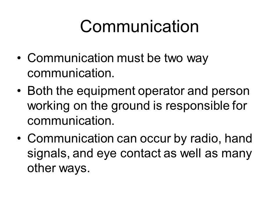 Communication Communication must be two way communication. Both the equipment operator and person working on the ground is responsible for communicati