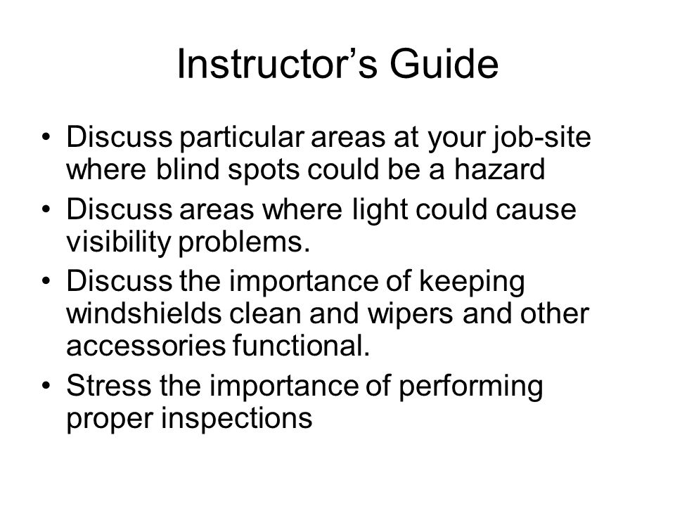 Instructors Guide Discuss particular areas at your job-site where blind spots could be a hazard Discuss areas where light could cause visibility problems.