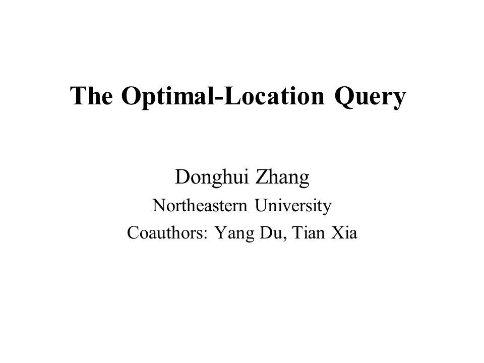 The Optimal-Location Query Donghui Zhang Northeastern University Coauthors: Yang Du, Tian Xia