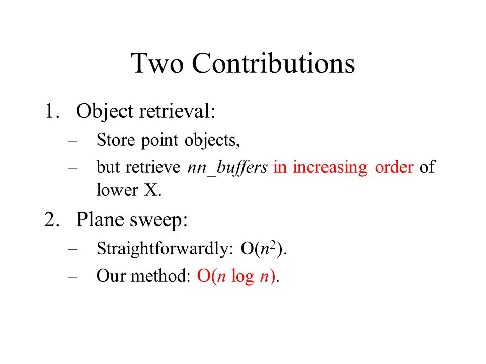 Two Contributions 1.Object retrieval: –Store point objects, –but retrieve nn_buffers in increasing order of lower X. 2.Plane sweep: –Straightforwardly