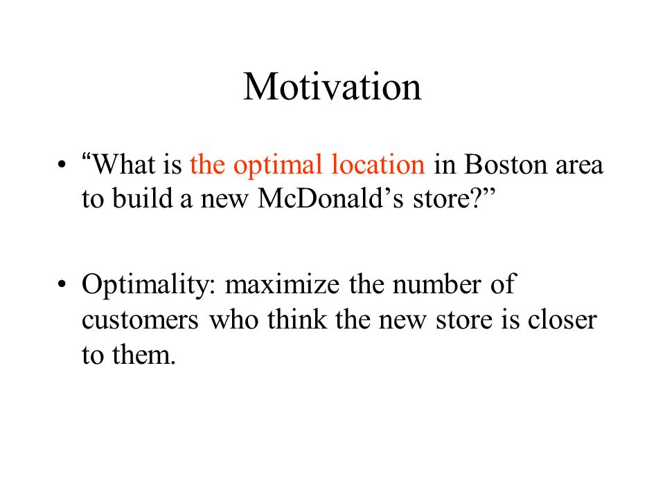 Motivation What is the optimal location in Boston area to build a new McDonalds store? Optimality: maximize the number of customers who think the new