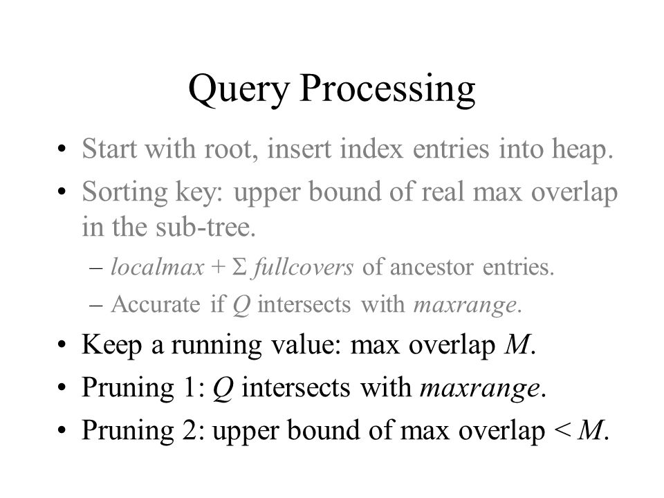 Query Processing Start with root, insert index entries into heap. Sorting key: upper bound of real max overlap in the sub-tree. –localmax + fullcovers