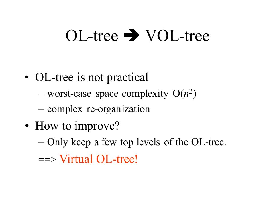 OL-tree VOL-tree OL-tree is not practical –worst-case space complexity O(n 2 ) –complex re-organization How to improve? –Only keep a few top levels of