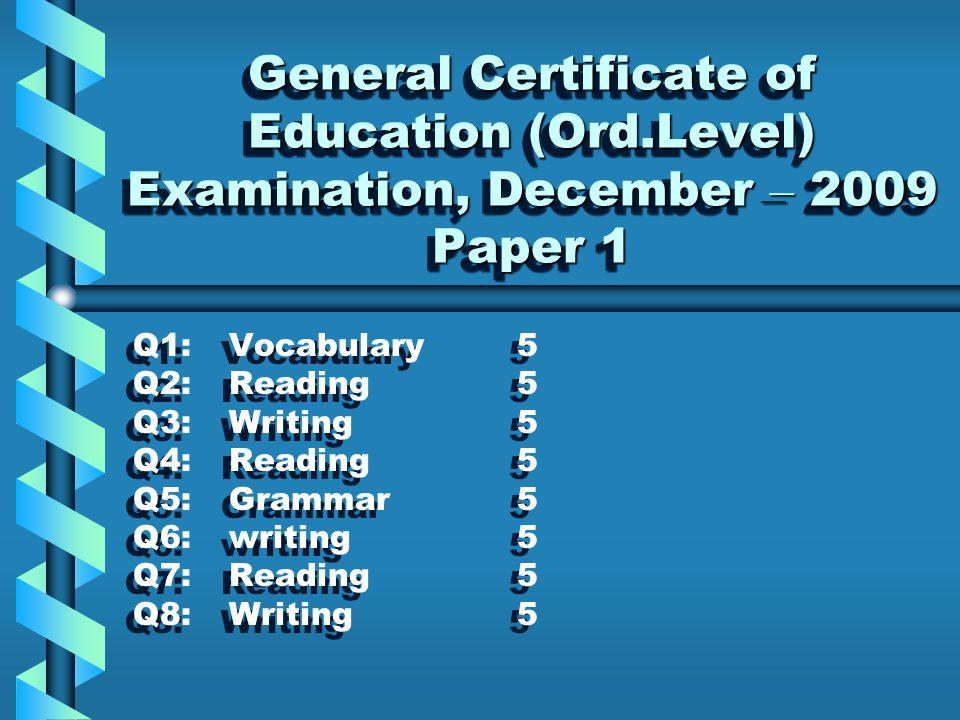 General Certificate of Education (Ord.Level) Examination, December – 2009 Paper 1 General Certificate of Education (Ord.Level) Examination, December – 2009 Paper 1 Q1:Vocabulary5 Q2:Reading5 Q3:Writing5 Q4:Reading5 Q5:Grammar5 Q6:writing5 Q7:Reading5 Q8:Writing5 Q1:Vocabulary5 Q2:Reading5 Q3:Writing5 Q4:Reading5 Q5:Grammar5 Q6:writing5 Q7:Reading5 Q8:Writing5
