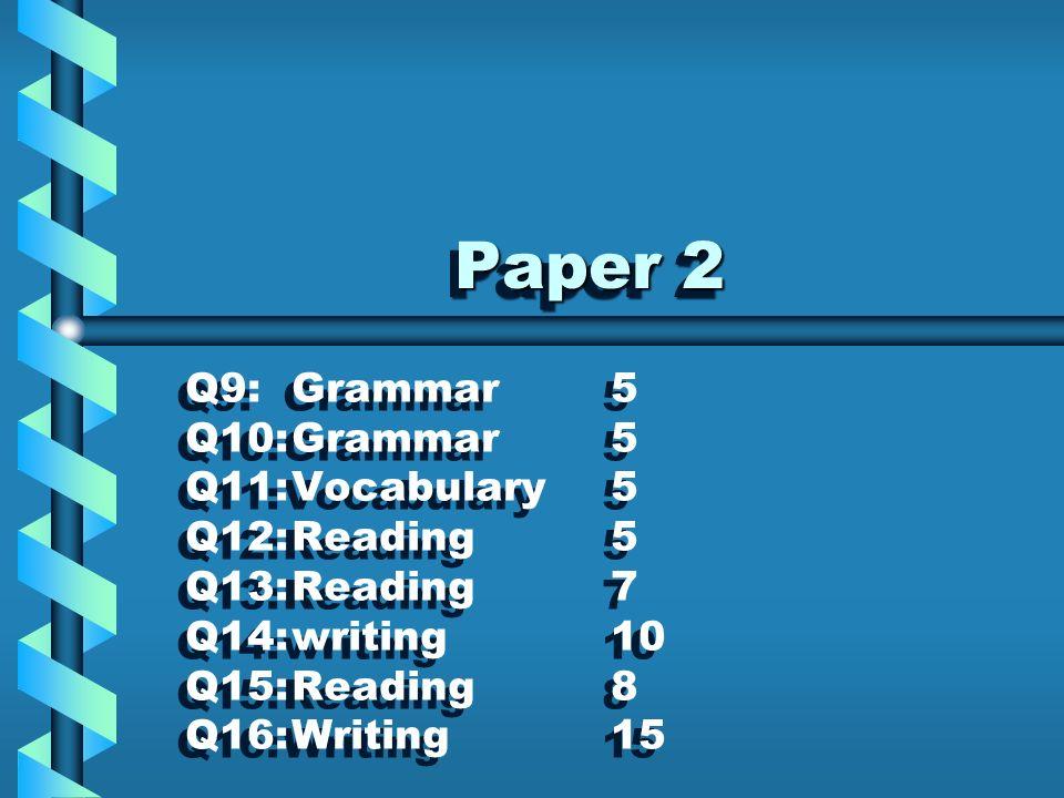 Paper 2 Paper 2 Q9:Grammar5 Q10:Grammar5 Q11:Vocabulary5 Q12:Reading5 Q13:Reading7 Q14:writing10 Q15:Reading8 Q16:Writing15 Q9:Grammar5 Q10:Grammar5 Q11:Vocabulary5 Q12:Reading5 Q13:Reading7 Q14:writing10 Q15:Reading8 Q16:Writing15